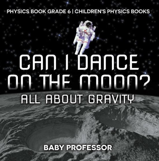 Can I Dance on the Moon? All About Gravity - Physics Book Grade 6   Children's Physics Books