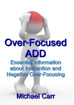 Over-Focused ADD: Essential Information about Inattention and Negative Over-Focusing