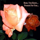 Rose, You Know - Present for You