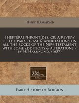 Thefterai Phrontides, Or, a Review of the Paraphrase & Annotations on All the Books of the New Testament with Some Additions & Alterations / By H. Hammond. (1657)