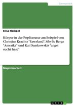 Körper in der Popliteratur am Beispiel von Christian Krachts 'Faserland', Sibylle Bergs 'Amerika' und Kai Damkowskis 'angst sucht hase'