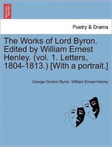 The Works of Lord Byron. Edited by William Ernest Henley. (Vol. 1. Letters, 1804-1813.) [With a Portrait.]