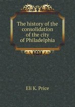 The History of the Consolidation of the City of Philadelphia