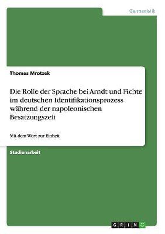 Die Rolle Der Sprache Bei Arndt Und Fichte Im Deutschen Identifikationsprozess Wahrend Der Napoleonischen Besatzungszeit
