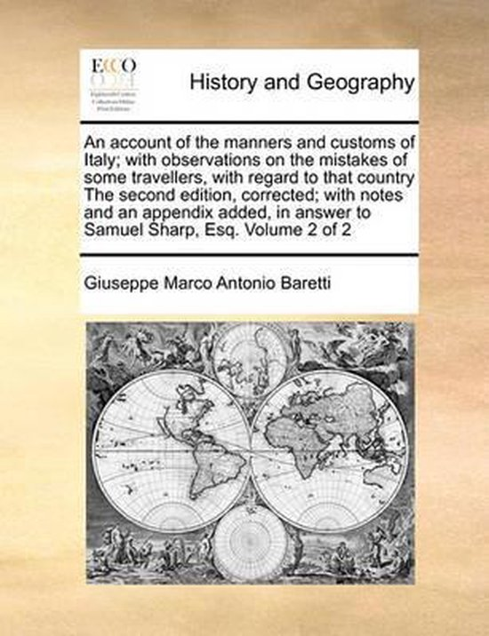 An Account of the Manners and Customs of Italy; With Observations on the Mistakes of Some Travellers, with Regard to That Country the Second Edition, Corrected; With Notes and an Appendix Added, in Answer to Samuel Sharp, Esq. Volume 2 of 2