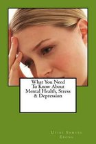 What You Need to Know about Mental Health, Stress & Depression
