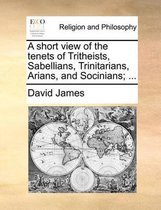 A Short View of the Tenets of Tritheists, Sabellians, Trinitarians, Arians, and Socinians; ...