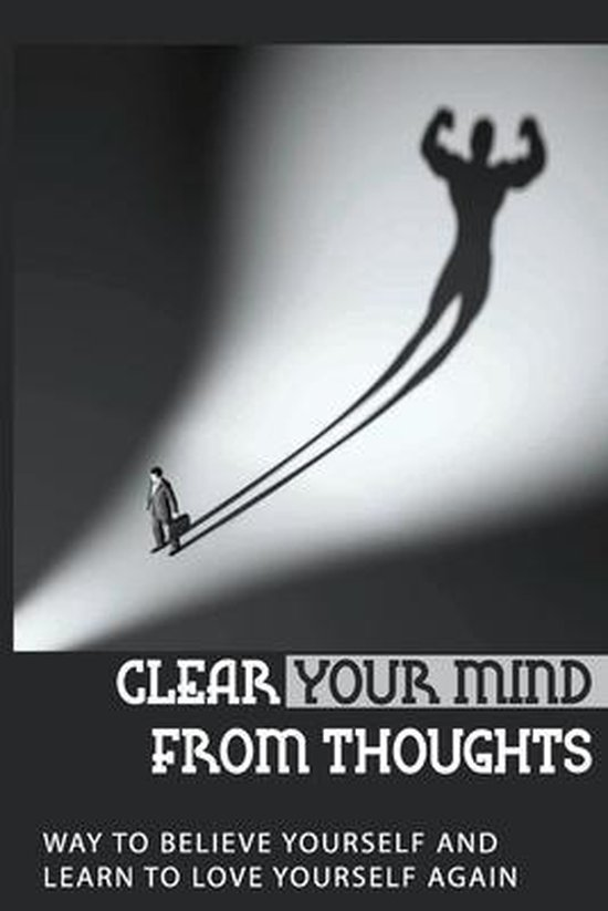 Clear Your Mind From Thoughts: Way To Believe Yourself And Learn To Love Yourself Again: Felling Inferior