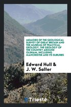 Memoirs of the Geological Survey of Great Britain and the Museum of Practical Geology. the Geology of the Country Around Oldham, Including Manchester and Its Suburbs