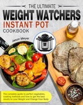 The Ultimate Weight Watchers Instant Pot Cookbook:The complete guide to perfect vegetables, cooking methods and how to get the best results to Lose