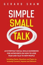 Simple Small Talk: An Everyday Social Skills Guidebook for Introverts on How to Lose Fear and Talk to New People. Including Hacks, Questions and Topics to Instantly Connect, Impress and Network