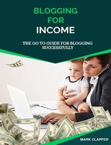 Blogging for Income: The Go to Guide for Blogging Successfully
