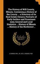 The History of Will County, Illinois, Containing a History of the County ... a Directory of Its Real Estate Owners; Portraits of Early Settlers and Prominent Men; General and Local Statistics ... History of Illinois ... History of the Northwest ..