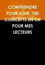 Comprendre Pour Agir 700 Concepts En or Pour Mes Lecteurs