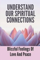 Understand Our Spiritual Connections: Blissful Feelings Of Love And Peace