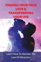 Finding Your True Love & Transforming Your Life: Learn How To Harness The Law Of Attraction