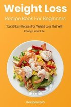 Weight Loss Recipe Book For Beginners: Top 50 Easy Recipes for Weight Loss That Will Change Your Life