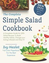 The Complete Simple Salad Cookbook: A Complete Guide for 250+ Salad Recipes To Build Healthy Habits, Change your Eating Lifestyle and Stay Fit
