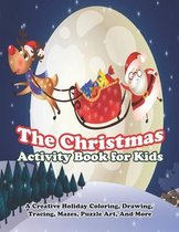 The Christmas Activity Book for Kids: A Creative Holiday Coloring, Drawing, Tracing, Mazes, Puzzle Art, And More