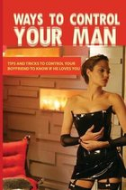 Ways To Control Your Man: Tips And Tricks To Control Your Boyfriend To Know If He Loves You