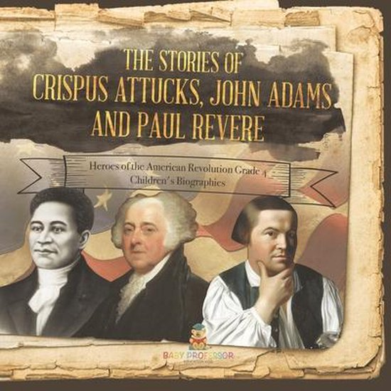The Stories of Crispus Attucks, John Adams and Paul Revere - Heroes of the American Revolution Grade 4 - Children's Biographies