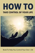 How To Take Control Of Your Life: Book To Help You Control Your Own Life