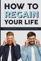 How To Regain Your Life: Self Help Book For Controlling Your Life