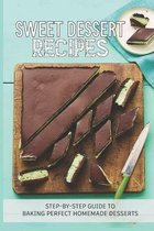 Sweet Dessert Recipes: Step-By-Step Guide To Baking Perfect Homemade Desserts