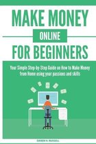 Make Money Online for Beginners: Your Simple Step-by-Step Guide on How to Make Money from Home using your passions and skills