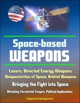 Space-Based Weapons: Lasers, Directed Energy Weapons, Weaponization of Space, Orbital Weapons, Bringing the Fight into Space, Attacking Terrestrial Targets, Political Implications