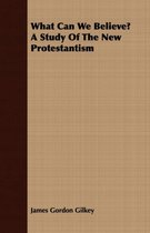 What Can We Believe? A Study Of The New Protestantism