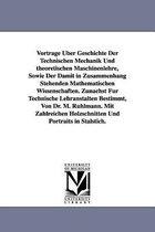 Vortrage Uber Geschichte Der Technischen Mechanik Und Theoretischen Maschinenlehre, Sowie Der Damit in Zusammenhang Stehenden Mathematischen Wissensch