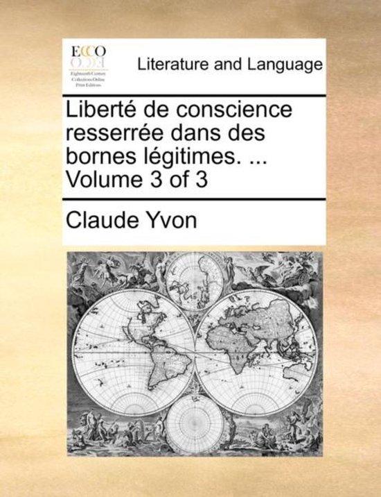 Libert de Conscience Resserre Dans Des Bornes Lgitimes. ... Volume 3 of 3