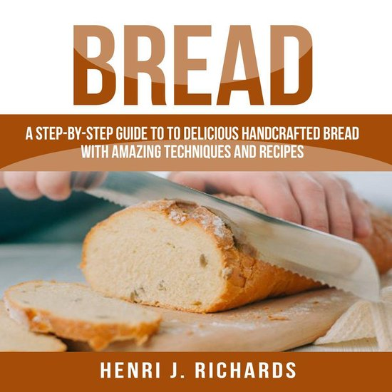 Afbeelding van Bread: A Step-By-Step Guide to a Delicious Handcrafted Bread with Amazing Techniques and Recipes