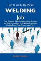 How to Land a Top-Paying Welding Job: Your Complete Guide to Opportunities, Resumes and Cover Letters, Interviews, Salaries, Promotions, What to Expect From Recruiters and More