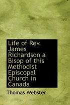 Life of REV. James Richardson a Bisop of This Methodist Episcopal Church in Canada
