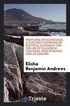 Institutes of Economics; A Succinct Textbook of Political Economy for the Use of Classes in Colleges, High Schools and Academies