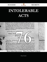 Intolerable Acts 76 Success Secrets - 76 Most Asked Questions On Intolerable Acts - What You Need To Know