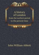 A History of London from the Earliest Period to the Present Time