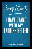 Sorry I Can't I Have Plans With My English Setter Dog Care Journal