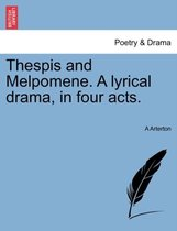 Thespis and Melpomene. a Lyrical Drama, in Four Acts.