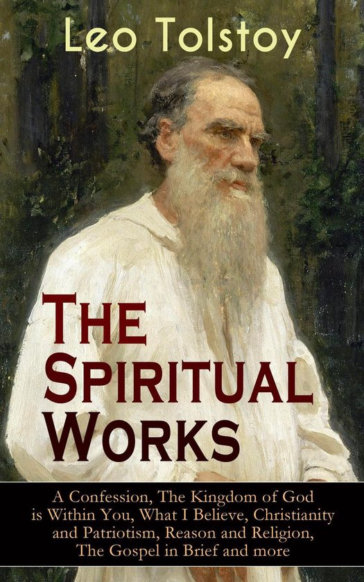 Boek cover The Spiritual Works of Leo Tolstoy: A Confession, The Kingdom of God is Within You, What I Believe, Christianity and Patriotism, Reason and Religion, The Gospel in Brief and more van Lev Tolstoj (Onbekend)