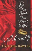 So You Think You Want to Get Married?