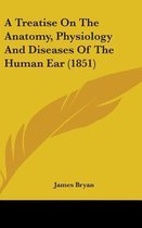 A Treatise on the Anatomy, Physiology and Diseases of the Human Ear (1851)