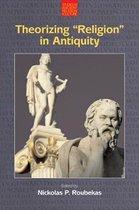 Theorizing  Religion  in Antiquity