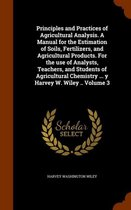 Principles and Practices of Agricultural Analysis. a Manual for the Estimation of Soils, Fertilizers, and Agricultural Products. for the Use of Analysts, Teachers, and Students of Agricultural Chemistry ... y Harvey W. Wiley .. Volume 3