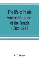 The life of Marie Am lie last queen of the French, 1782-1866. With some account of the principal personages at the courts of Naples and France in her time, and of the careers of her sons and daughters