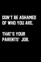 Don't Be Ashamed Of Who You Are. That's Your Parents' Job.
