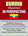Burma (Myanmar) in Perspective - Orientation Guide and Burmese Cultural Orientation: Geography, History, Economy, Society, Security, Military, Religion, Rangoon, Mandalay, Theravada Buddhism