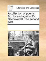 A Collection of Poems, &c. for and Against Dr. Sacheverell. the Second Part.